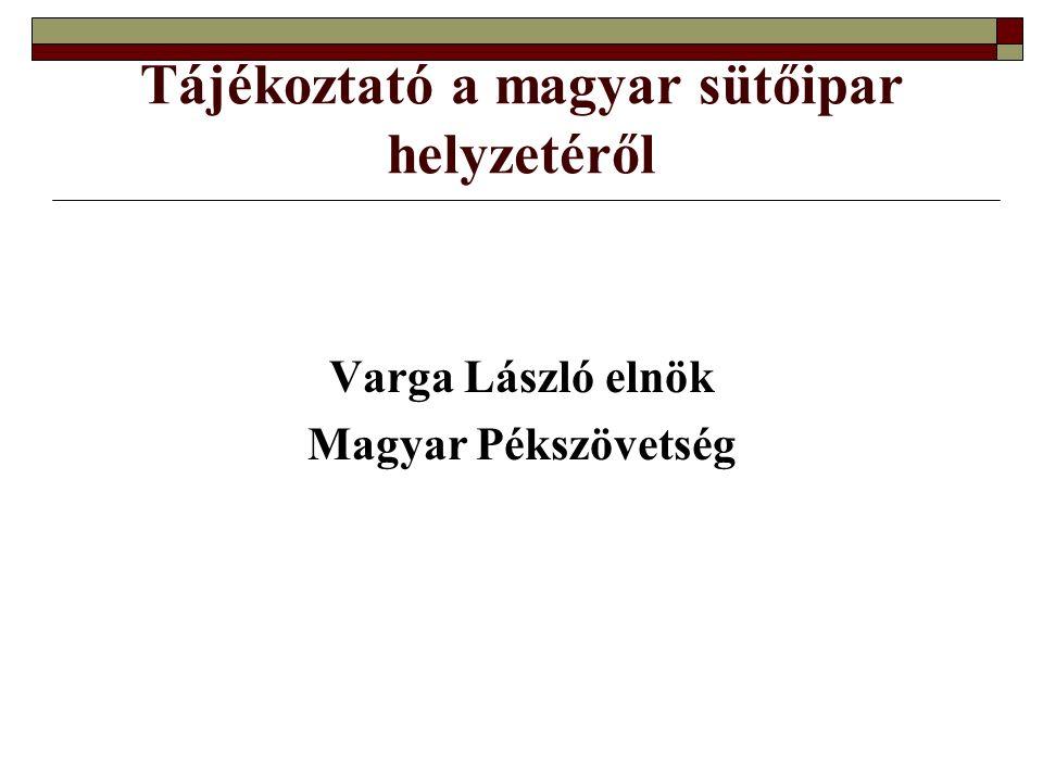 Tájékoztató a magyar sütőipar helyzetéről Varga László elnök Magyar Pékszövetség