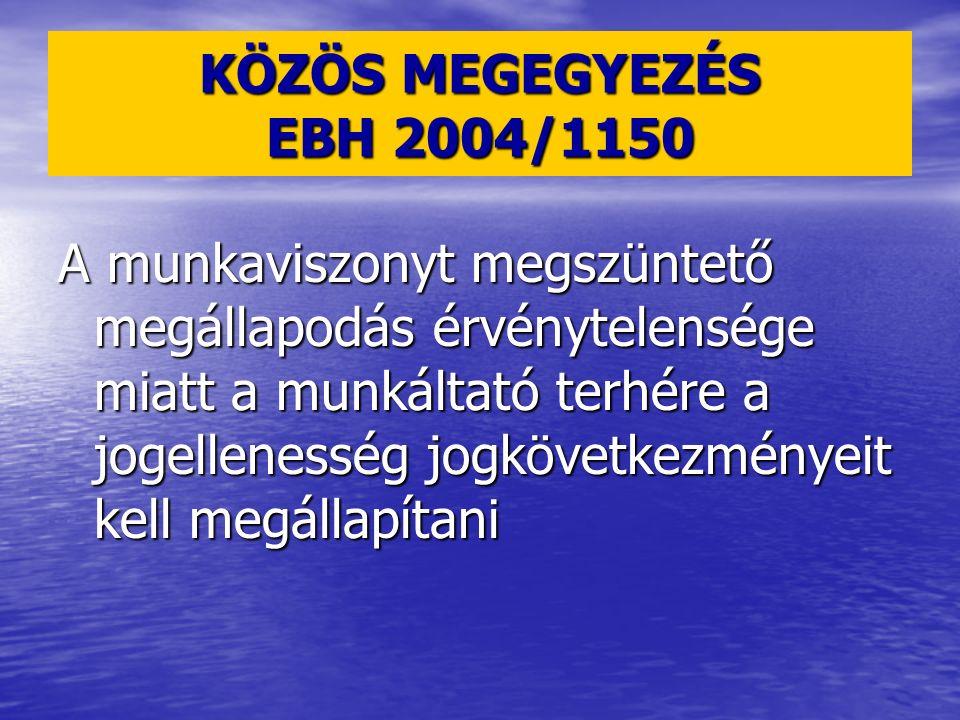 KÖZÖS MEGEGYEZÉS EBH 2004/1150 A munkaviszonyt megszüntető megállapodás érvénytelensége miatt a munkáltató terhére a jogellenesség jogkövetkezményeit kell megállapítani