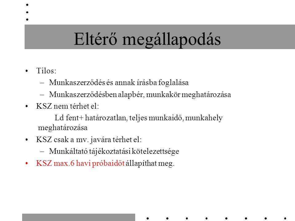 Tilos: –Munkaszerződés és annak írásba foglalása –Munkaszerződésben alapbér, munkakör meghatározása KSZ nem térhet el: Ld fent+ határozatlan, teljes munkaidő, munkahely meghatározása KSZ csak a mv.