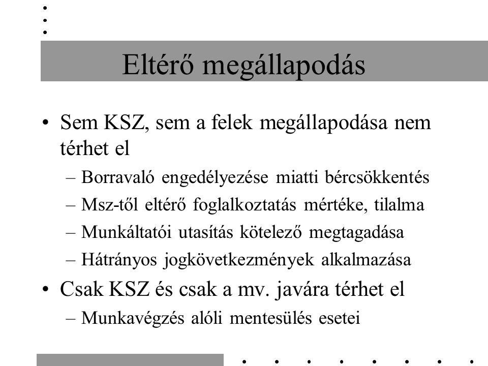 Eltérő megállapodás Sem KSZ, sem a felek megállapodása nem térhet el –Borravaló engedélyezése miatti bércsökkentés –Msz-től eltérő foglalkoztatás mértéke, tilalma –Munkáltatói utasítás kötelező megtagadása –Hátrányos jogkövetkezmények alkalmazása Csak KSZ és csak a mv.