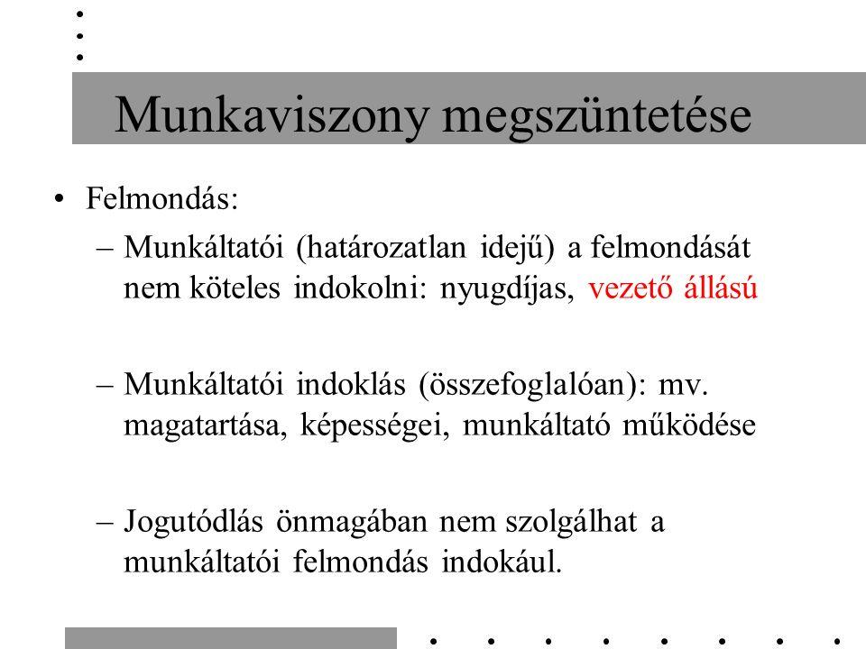 Munkaviszony megszüntetése Felmondás: –Munkáltatói (határozatlan idejű) a felmondását nem köteles indokolni: nyugdíjas, vezető állású –Munkáltatói indoklás (összefoglalóan): mv.