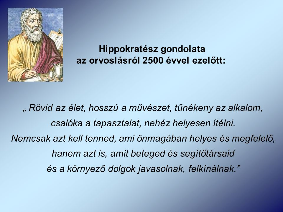 """Hippokratész gondolata az orvoslásról 2500 évvel ezelőtt: """" Rövid az élet, hosszú a művészet, tűnékeny az alkalom, csalóka a tapasztalat, nehéz helyesen ítélni."""