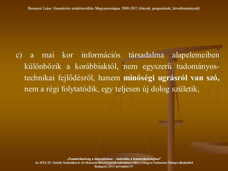 """c) a mai kor információs társadalma alapelemeiben különbözik a korábbiaktól, nem egyszerű tudományos- technikai fejlődésről, hanem minőségi ugrásról van szó, nem a régi folytatódik, egy teljesen új dolog születik, Besenyei Lajos: Generációs struktúraváltás Magyarországon 2000-2015 (tények, prognózisok, következmények) """"Fenntarthatóság a statisztikában – statisztika a fenntarthatóságban Az MTA IX."""