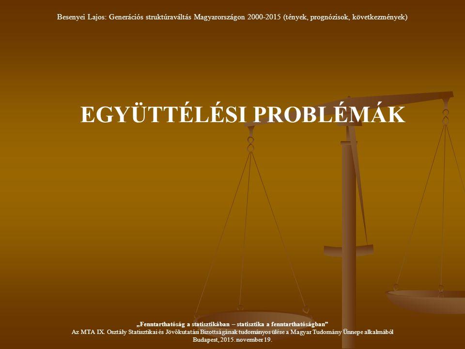"""EGYÜTTÉLÉSI PROBLÉMÁK Besenyei Lajos: Generációs struktúraváltás Magyarországon 2000-2015 (tények, prognózisok, következmények) """"Fenntarthatóság a statisztikában – statisztika a fenntarthatóságban Az MTA IX."""