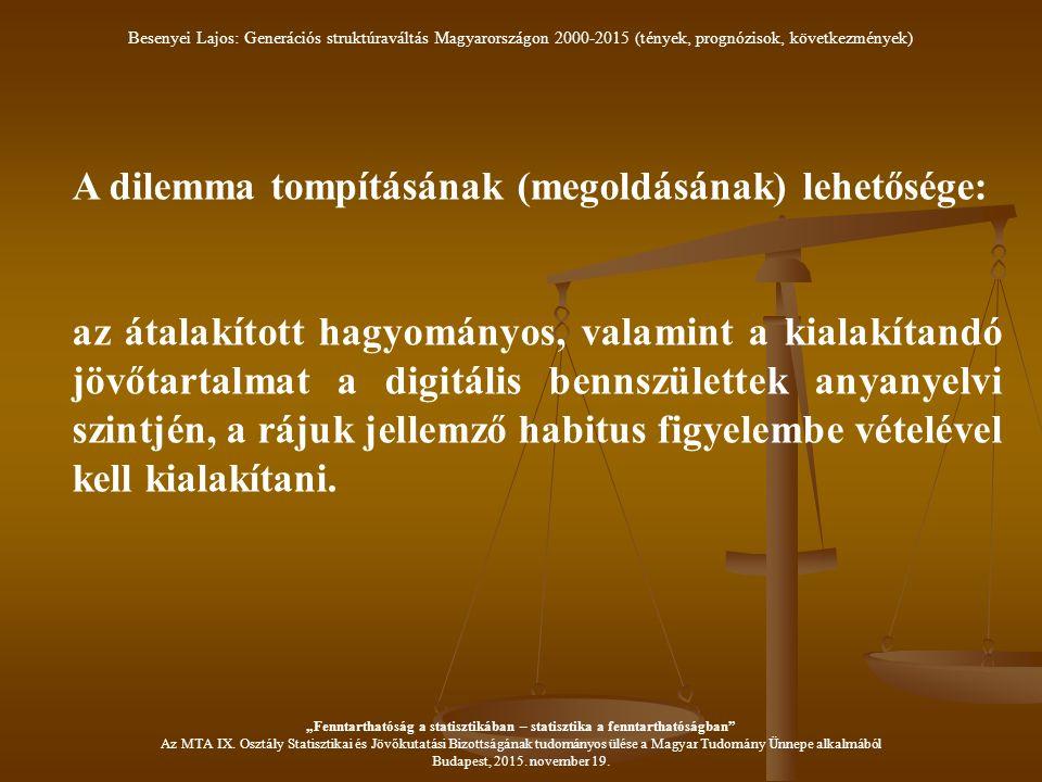 A dilemma tompításának (megoldásának) lehetősége: az átalakított hagyományos, valamint a kialakítandó jövőtartalmat a digitális bennszülettek anyanyelvi szintjén, a rájuk jellemző habitus figyelembe vételével kell kialakítani.