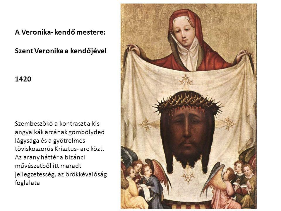 A Veronika- kendő mestere: Szent Veronika a kendőjével 1420 Szembeszökő a kontraszt a kis angyalkák arcának gömbölyded lágysága és a gyötrelmes töviskoszorús Krisztus- arc közt.