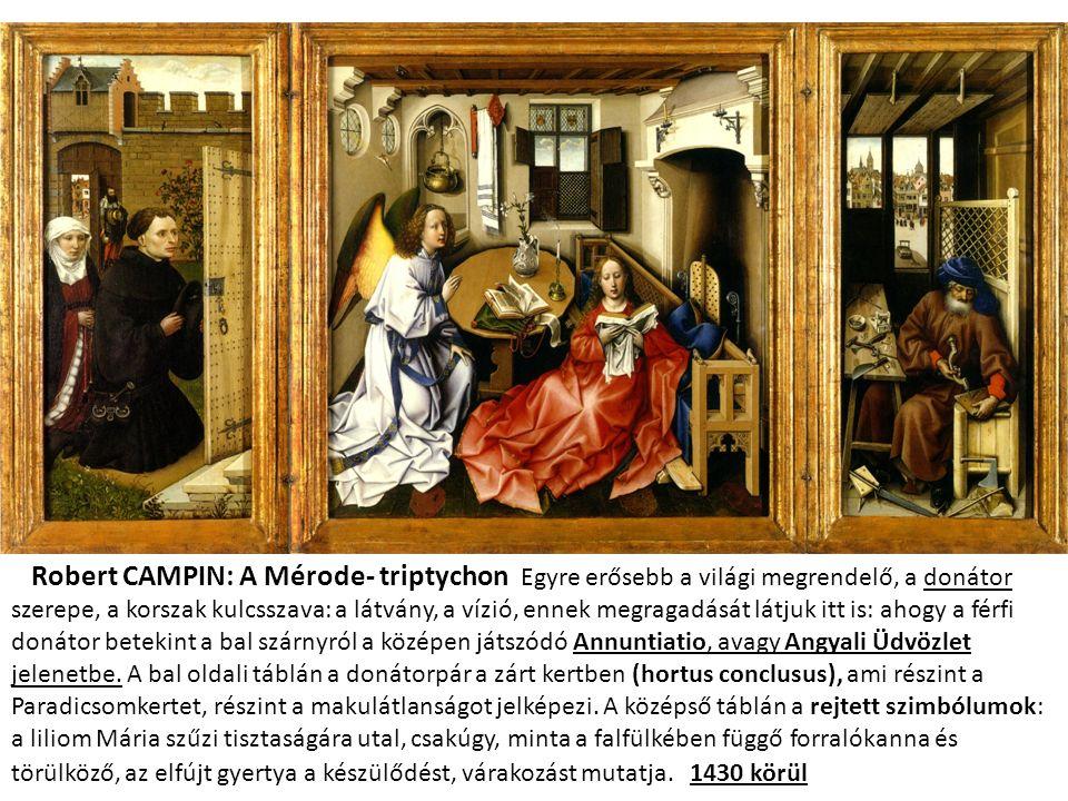Robert CAMPIN: A Mérode- triptychon Egyre erősebb a világi megrendelő, a donátor szerepe, a korszak kulcsszava: a látvány, a vízió, ennek megragadását látjuk itt is: ahogy a férfi donátor betekint a bal szárnyról a középen játszódó Annuntiatio, avagy Angyali Üdvözlet jelenetbe.