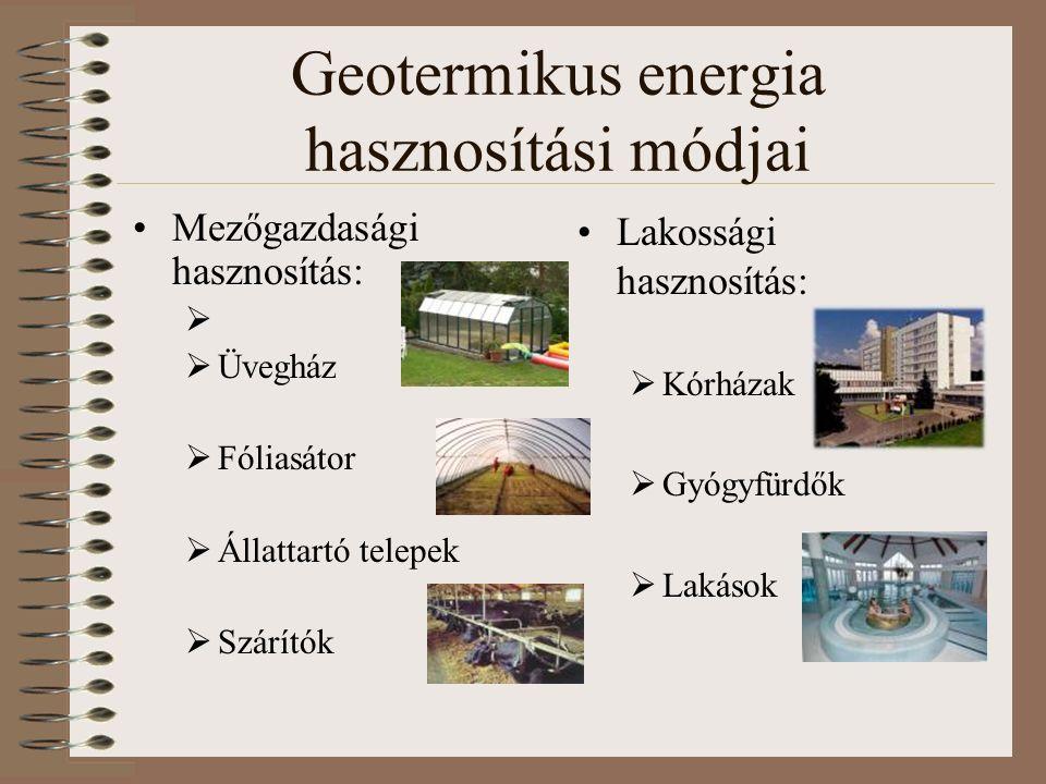 Geotermikus energia hasznosítási módjai Mezőgazdasági hasznosítás:   Üvegház  Fóliasátor  Állattartó telepek  Szárítók Lakossági hasznosítás:  Kórházak  Gyógyfürdők  Lakások