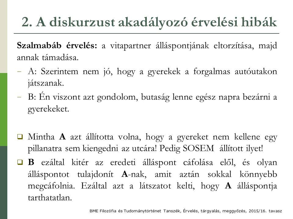 2. A diskurzust akadályozó érvelési hibák Szalmabáb érvelés: a vitapartner álláspontjának eltorzítása, majd annak támadása. − A: Szerintem nem jó, hog