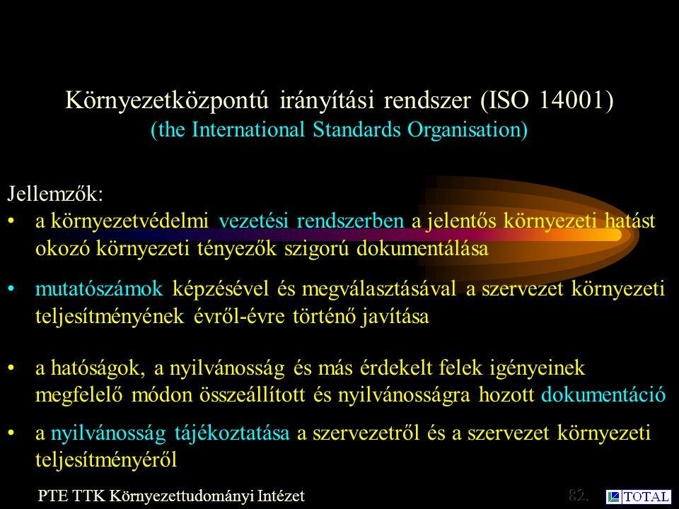 Környezetközpontú irányítási rendszer (ISO 14001) (the International Standards Organisation) PTE TTK Környezettudományi Intézet Cél:az EMAS-hoz hasonlóan - a jobb környezetvédelmi vezetés kialakítása 2001-ben lépett érvénybe: Rendelet Követelmények: - Általános követelmények -Környezeti politika -Tervezés -Bevezetés és működés -Ellenőrző és helyesbítő tevékenység -Vezetőségi átvizsgálás