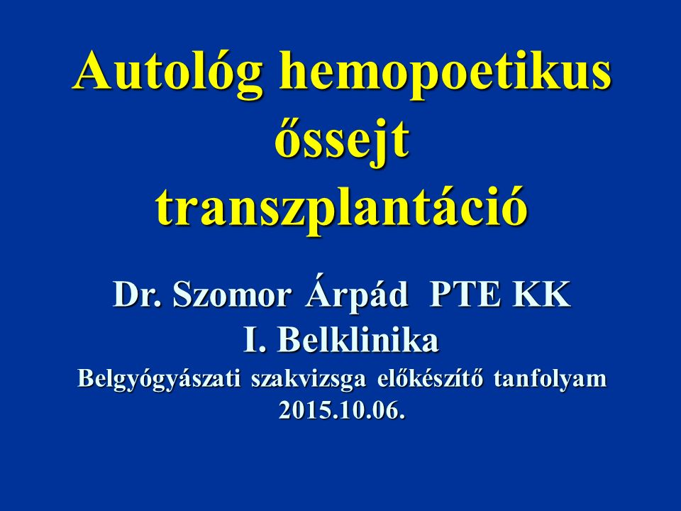 Autológ hemopoetikus őssejt transzplantáció Dr. Szomor Árpád PTE KK I. Belklinika Belgyógyászati szakvizsga előkészítő tanfolyam 2015.10.06.