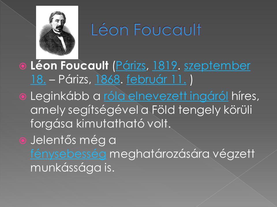  Léon Foucault (Párizs, 1819. szeptember 18. – Párizs, 1868. február 11. ) Párizs1819szeptember 18.1868február 11.  Leginkább a róla elnevezett ingá