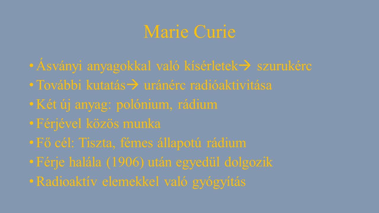 Marie Curie Ásványi anyagokkal való kísérletek  szurukérc További kutatás  uránérc radióaktivitása Két új anyag: polónium, rádium Férjével közös munka Fő cél: Tiszta, fémes állapotú rádium Férje halála (1906) után egyedül dolgozik Radioaktív elemekkel való gyógyítás