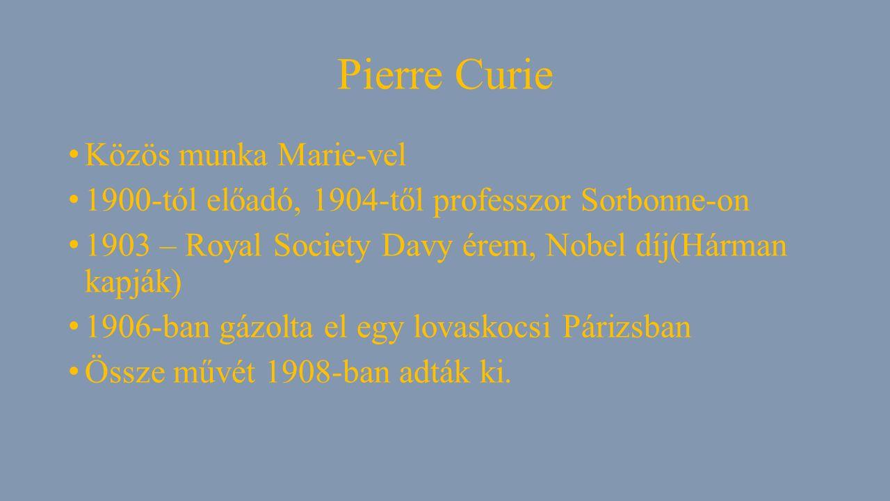 Pierre Curie Közös munka Marie-vel 1900-tól előadó, 1904-től professzor Sorbonne-on 1903 – Royal Society Davy érem, Nobel díj(Hárman kapják) 1906-ban gázolta el egy lovaskocsi Párizsban Össze művét 1908-ban adták ki.