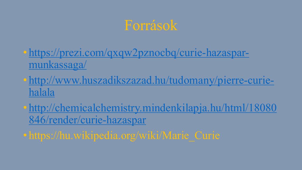 Források https://prezi.com/qxqw2pznocbq/curie-hazaspar- munkassaga/ https://prezi.com/qxqw2pznocbq/curie-hazaspar- munkassaga/ http://www.huszadikszazad.hu/tudomany/pierre-curie- halala http://www.huszadikszazad.hu/tudomany/pierre-curie- halala http://chemicalchemistry.mindenkilapja.hu/html/18080 846/render/curie-hazaspar http://chemicalchemistry.mindenkilapja.hu/html/18080 846/render/curie-hazaspar https://hu.wikipedia.org/wiki/Marie_Curie