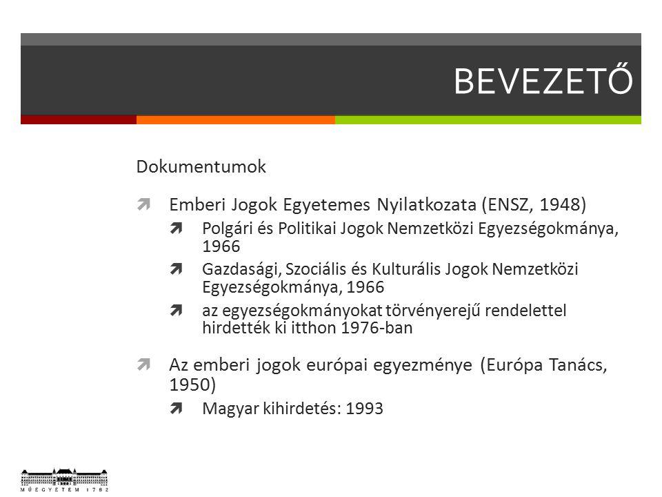 BEVEZETŐ Dokumentumok  Emberi Jogok Egyetemes Nyilatkozata (ENSZ, 1948)  Polgári és Politikai Jogok Nemzetközi Egyezségokmánya, 1966  Gazdasági, Szociális és Kulturális Jogok Nemzetközi Egyezségokmánya, 1966  az egyezségokmányokat törvényerejű rendelettel hirdették ki itthon 1976-ban  Az emberi jogok európai egyezménye (Európa Tanács, 1950)  Magyar kihirdetés: 1993