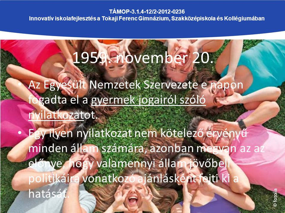 1959. november 20. Az Egyesült Nemzetek Szervezete e napon fogadta el a gyermek jogairól szóló nyilatkozatot. Egy ilyen nyilatkozat nem kötelező érvén