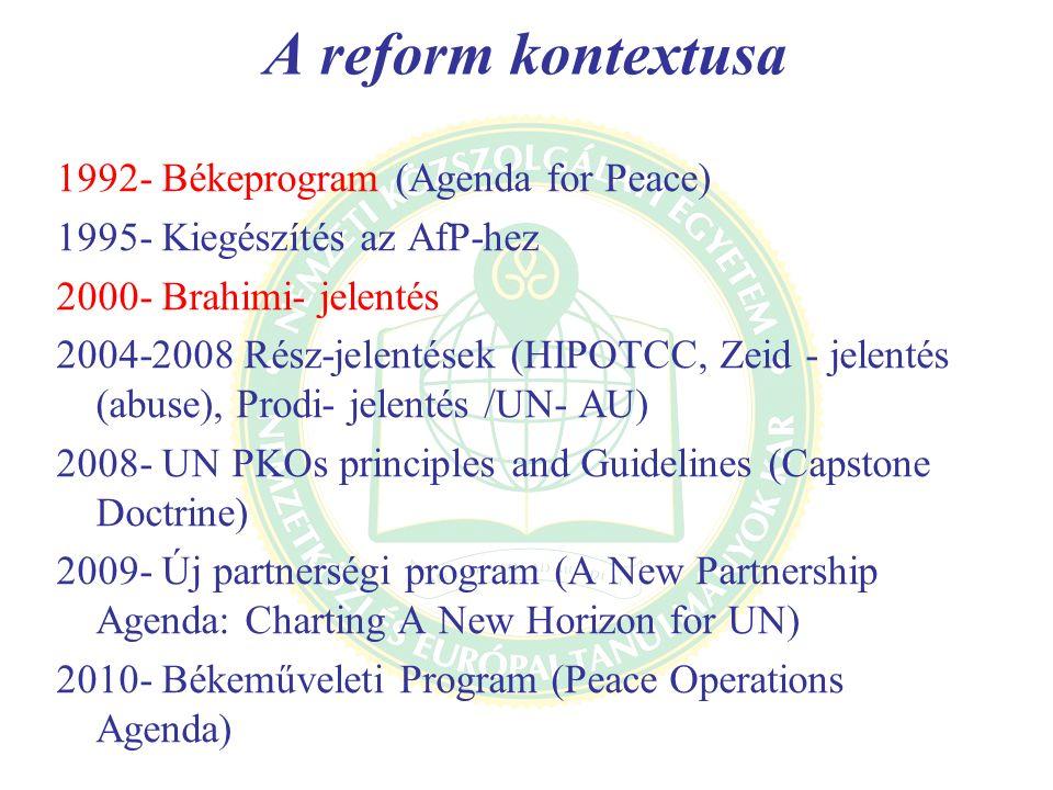 A reform kontextusa 1992- Békeprogram (Agenda for Peace) 1995- Kiegészítés az AfP-hez 2000- Brahimi- jelentés 2004-2008 Rész-jelentések (HIPOTCC, Zeid - jelentés (abuse), Prodi- jelentés /UN- AU) 2008- UN PKOs principles and Guidelines (Capstone Doctrine) 2009- Új partnerségi program (A New Partnership Agenda: Charting A New Horizon for UN) 2010- Békeműveleti Program (Peace Operations Agenda)