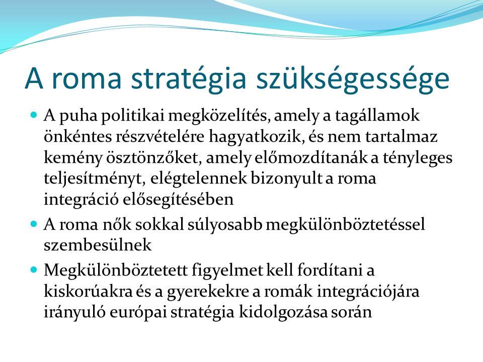A roma stratégia szükségessége A puha politikai megközelítés, amely a tagállamok önkéntes részvételére hagyatkozik, és nem tartalmaz kemény ösztönzőket, amely előmozdítanák a tényleges teljesítményt, elégtelennek bizonyult a roma integráció elősegítésében A roma nők sokkal súlyosabb megkülönböztetéssel szembesülnek Megkülönböztetett figyelmet kell fordítani a kiskorúakra és a gyerekekre a romák integrációjára irányuló európai stratégia kidolgozása során