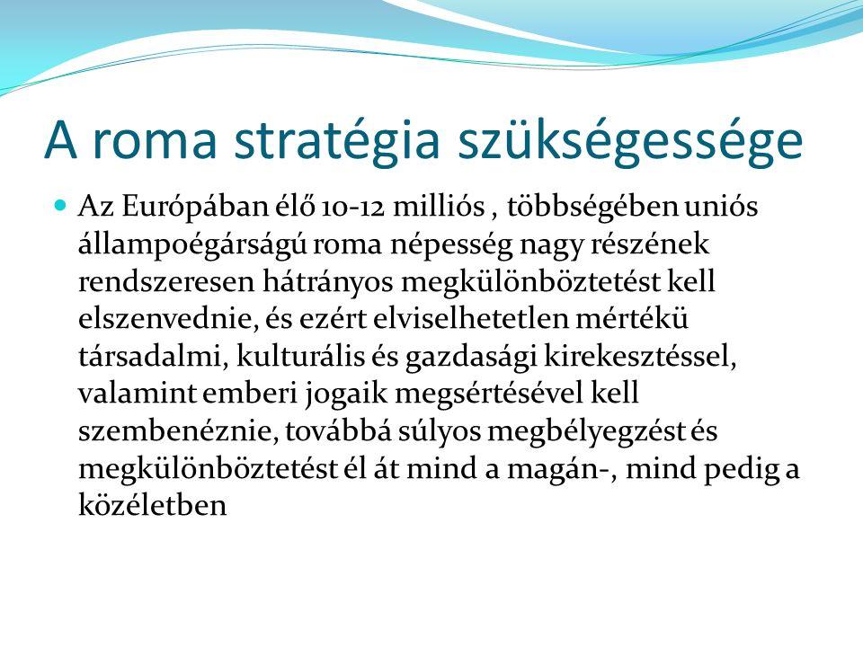 A roma stratégia szükségessége Az Európában élő 10-12 milliós, többségében uniós állampoégárságú roma népesség nagy részének rendszeresen hátrányos megkülönböztetést kell elszenvednie, és ezért elviselhetetlen mértékü társadalmi, kulturális és gazdasági kirekesztéssel, valamint emberi jogaik megsértésével kell szembenéznie, továbbá súlyos megbélyegzést és megkülönböztetést él át mind a magán-, mind pedig a közéletben