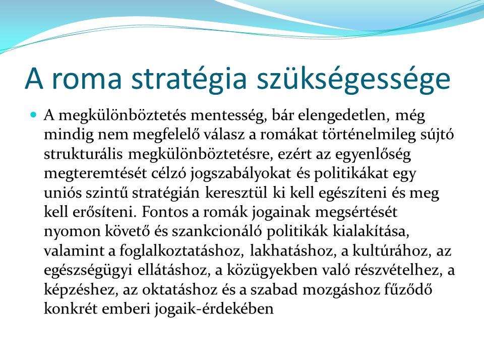 A roma stratégia szükségessége A megkülönböztetés mentesség, bár elengedetlen, még mindig nem megfelelő válasz a romákat történelmileg sújtó strukturális megkülönböztetésre, ezért az egyenlőség megteremtését célzó jogszabályokat és politikákat egy uniós szintű stratégián keresztül ki kell egészíteni és meg kell erősíteni.