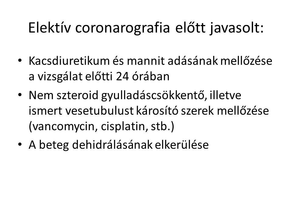 Elektív coronarografia előtt javasolt: Kacsdiuretikum és mannit adásának mellőzése a vizsgálat előtti 24 órában Nem szteroid gyulladáscsökkentő, illetve ismert vesetubulust károsító szerek mellőzése (vancomycin, cisplatin, stb.) A beteg dehidrálásának elkerülése