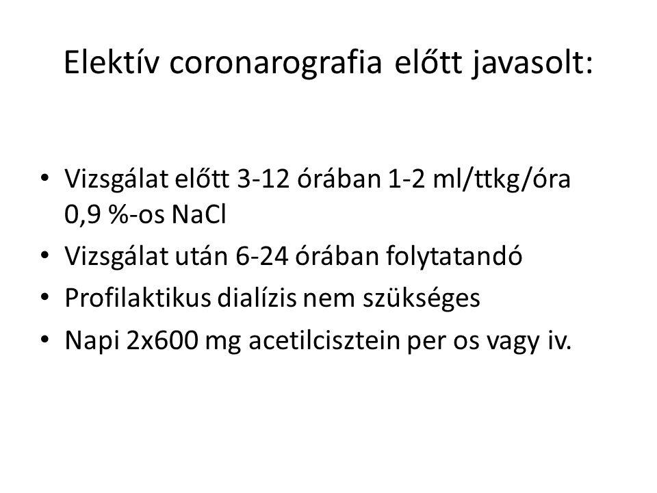 Elektív coronarografia előtt javasolt: Vizsgálat előtt 3-12 órában 1-2 ml/ttkg/óra 0,9 %-os NaCl Vizsgálat után 6-24 órában folytatandó Profilaktikus dialízis nem szükséges Napi 2x600 mg acetilcisztein per os vagy iv.