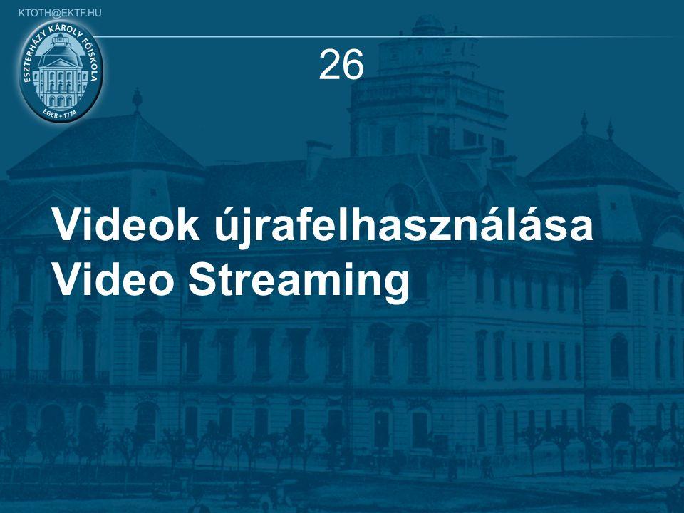 26 Videok újrafelhasználása Video Streaming