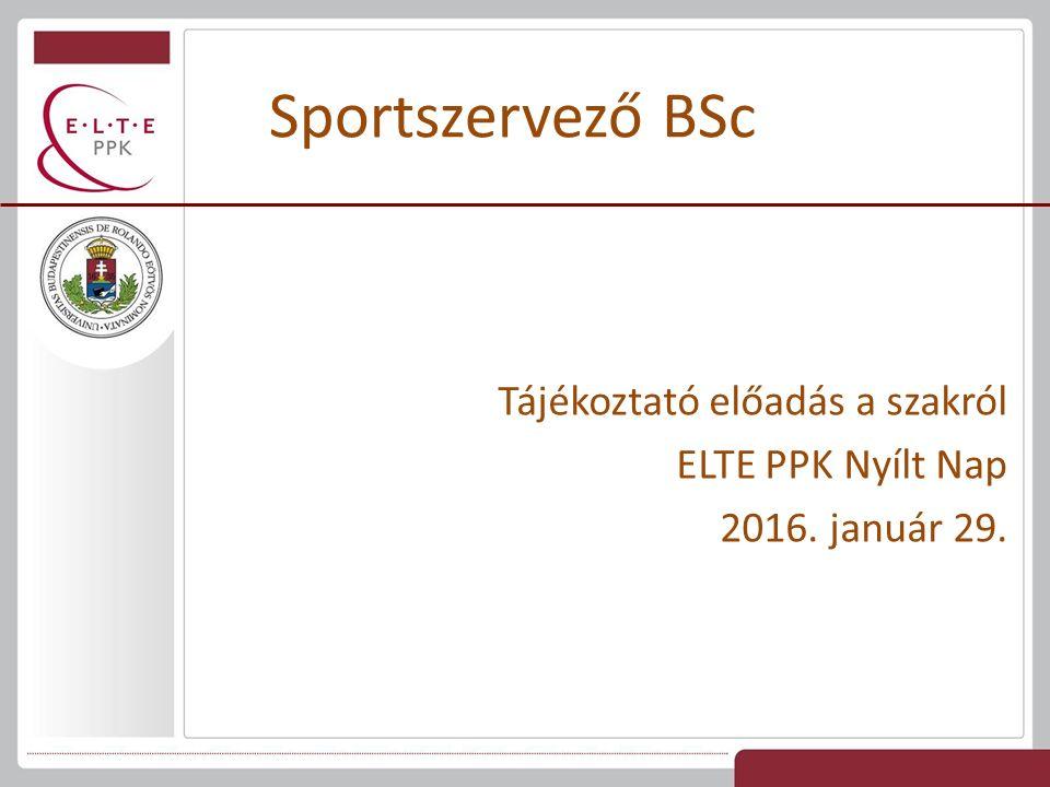 Tájékoztató előadás a szakról ELTE PPK Nyílt Nap 2016. január 29. Sportszervező BSc