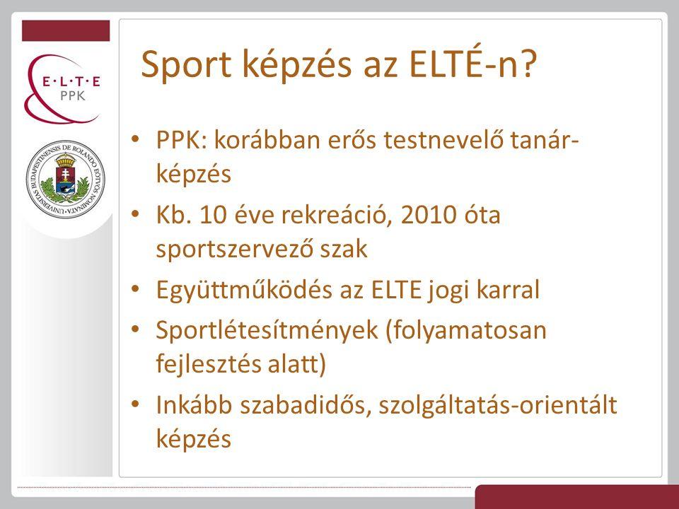 Sport képzés az ELTÉ-n? PPK: korábban erős testnevelő tanár- képzés Kb. 10 éve rekreáció, 2010 óta sportszervező szak Együttműködés az ELTE jogi karra