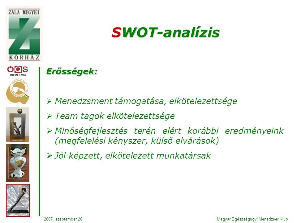 Erősségek:  Menedzsment támogatása, elkötelezettsége  Team tagok elkötelezettsége  Minőségfejlesztés terén elért korábbi eredményeink (megfelelési kényszer, külső elvárások)  Jól képzett, elkötelezett munkatársak SWOT-analízis Magyar Egészségügyi Menedzser Klub2007.