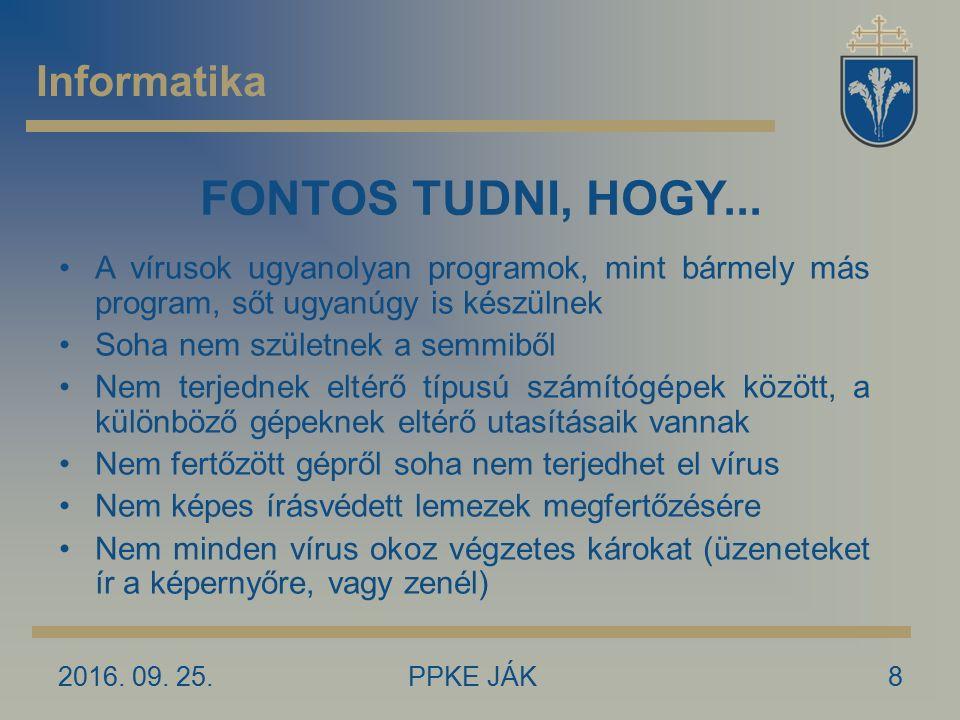 2016. 09. 25.PPKE JÁK8 Informatika FONTOS TUDNI, HOGY... A vírusok ugyanolyan programok, mint bármely más program, sőt ugyanúgy is készülnek Soha nem