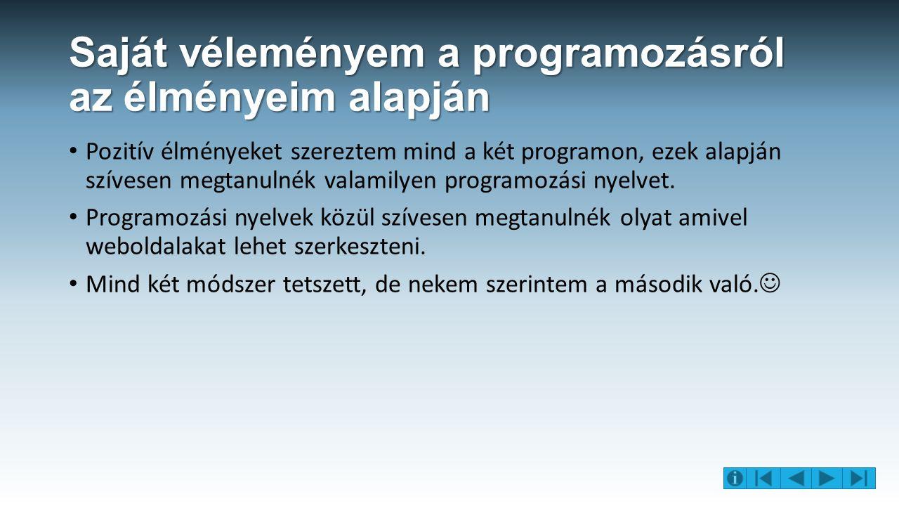 Saját véleményem a programozásról az élményeim alapján Pozitív élményeket szereztem mind a két programon, ezek alapján szívesen megtanulnék valamilyen programozási nyelvet.