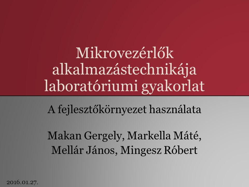 Mikrovezérlők alkalmazástechnikája laboratóriumi gyakorlat A fejlesztőkörnyezet használata Makan Gergely, Markella Máté, Mellár János, Mingesz Róbert 2016.01.27.