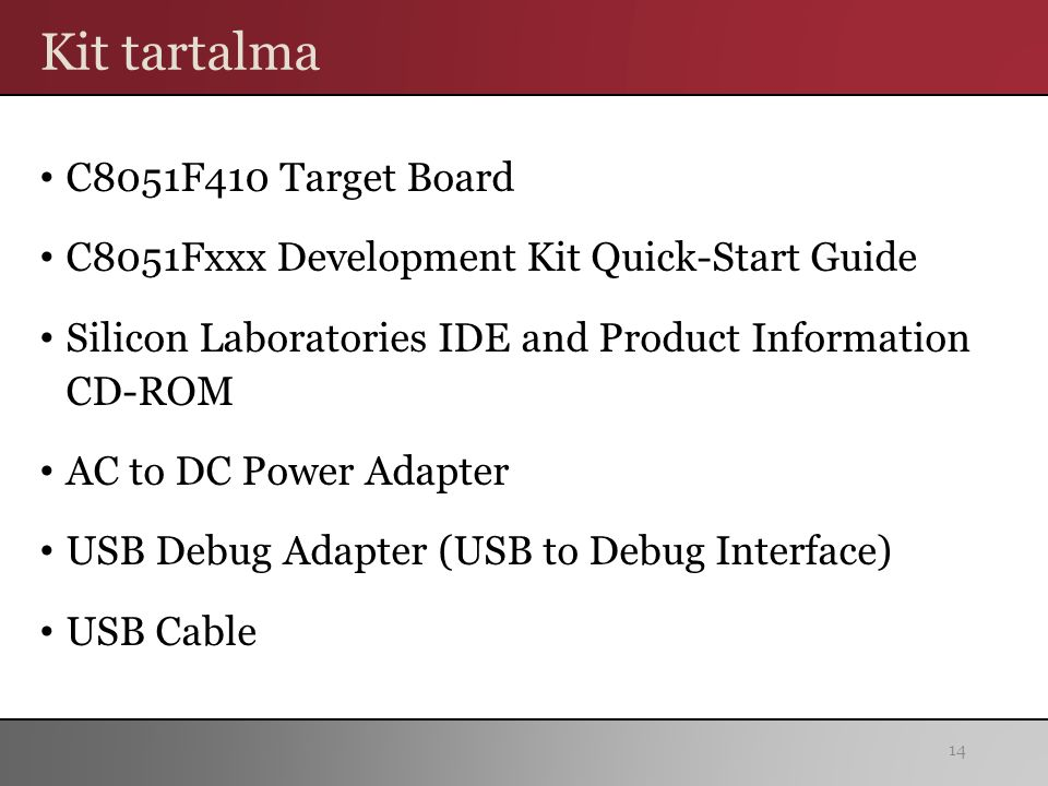 Kit tartalma C8051F410 Target Board C8051Fxxx Development Kit Quick-Start Guide Silicon Laboratories IDE and Product Information CD-ROM AC to DC Power Adapter USB Debug Adapter (USB to Debug Interface) USB Cable 14