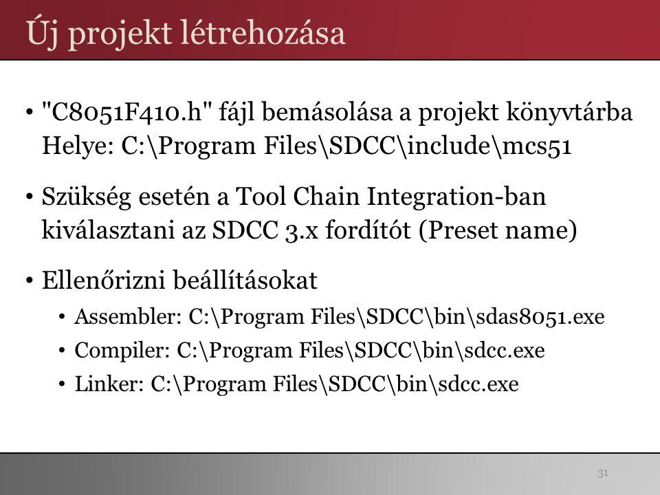 Új projekt létrehozása C8051F410.h fájl bemásolása a projekt könyvtárba Helye: C:\Program Files\SDCC\include\mcs51 Szükség esetén a Tool Chain Integration-ban kiválasztani az SDCC 3.x fordítót (Preset name) Ellenőrizni beállításokat Assembler: C:\Program Files\SDCC\bin\sdas8051.exe Compiler: C:\Program Files\SDCC\bin\sdcc.exe Linker: C:\Program Files\SDCC\bin\sdcc.exe 31
