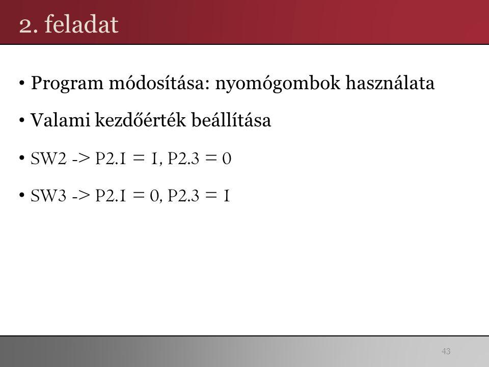 2. feladat Program módosítása: nyomógombok használata Valami kezdőérték beállítása SW2 -> P2.1 = 1, P2.3 = 0 SW3 -> P2.1 = 0, P2.3 = 1 43