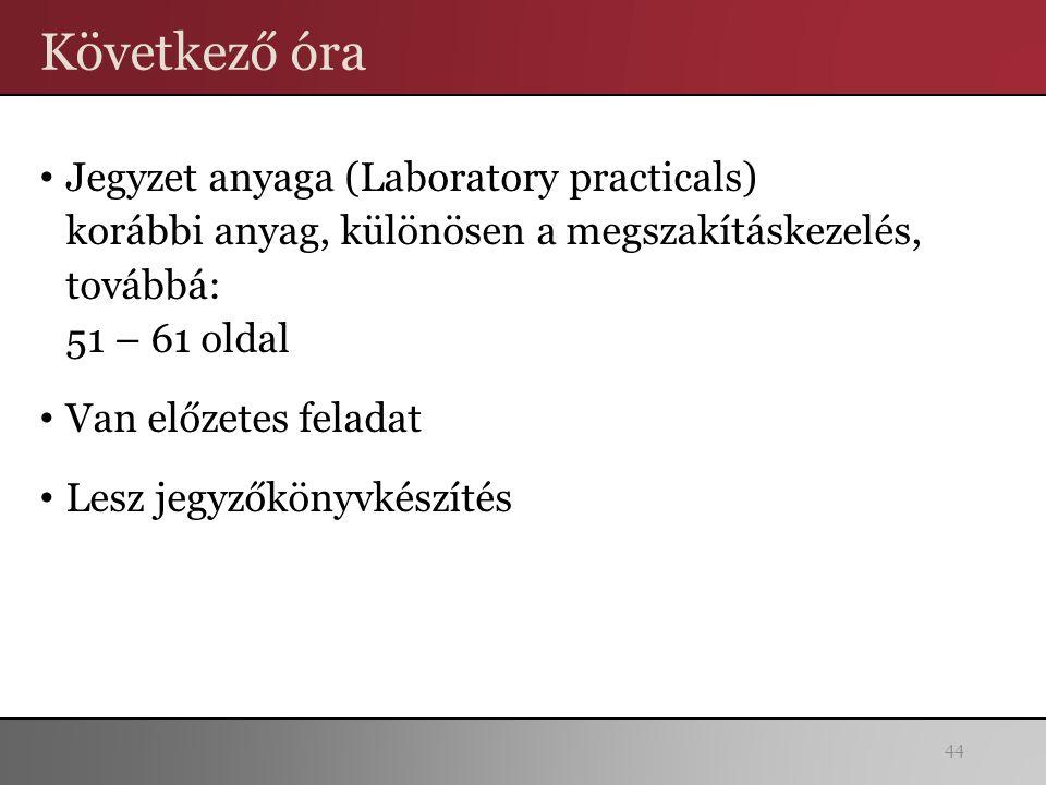 Következő óra Jegyzet anyaga (Laboratory practicals) korábbi anyag, különösen a megszakításkezelés, továbbá: 51 – 61 oldal Van előzetes feladat Lesz jegyzőkönyvkészítés 44
