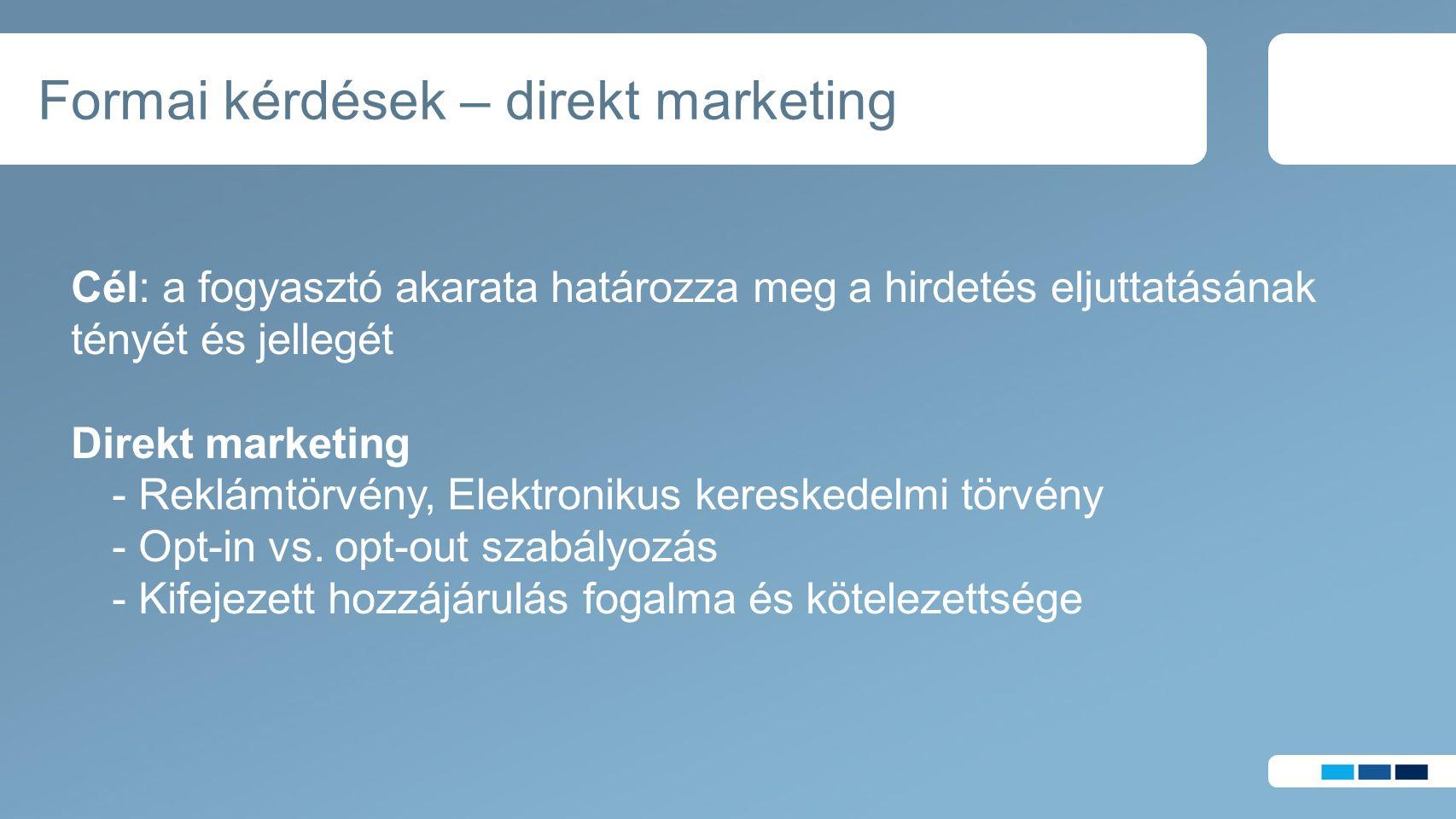 Formai kérdések – direkt marketing Cél: a fogyasztó akarata határozza meg a hirdetés eljuttatásának tényét és jellegét Direkt marketing - Reklámtörvény, Elektronikus kereskedelmi törvény - Opt-in vs.