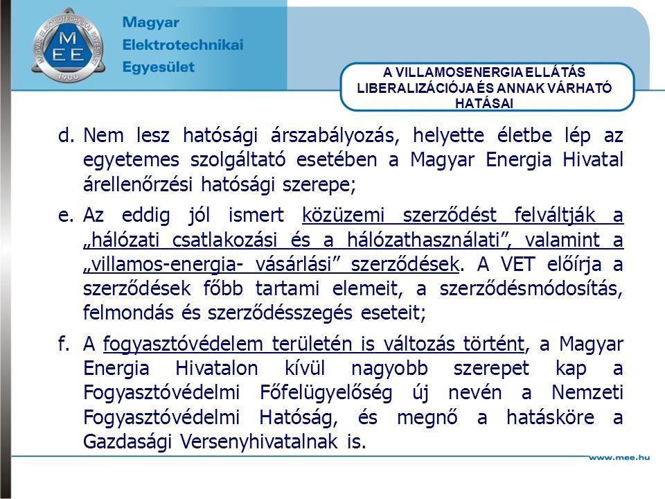 """A VILLAMOSENERGIA ELLÁTÁS LIBERALIZÁCIÓJA ÉS ANNAK VÁRHATÓ HATÁSAI d.Nem lesz hatósági árszabályozás, helyette életbe lép az egyetemes szolgáltató esetében a Magyar Energia Hivatal árellenőrzési hatósági szerepe; e.Az eddig jól ismert közüzemi szerződést felváltják a """"hálózati csatlakozási és a hálózathasználati , valamint a """"villamos-energia- vásárlási szerződések."""