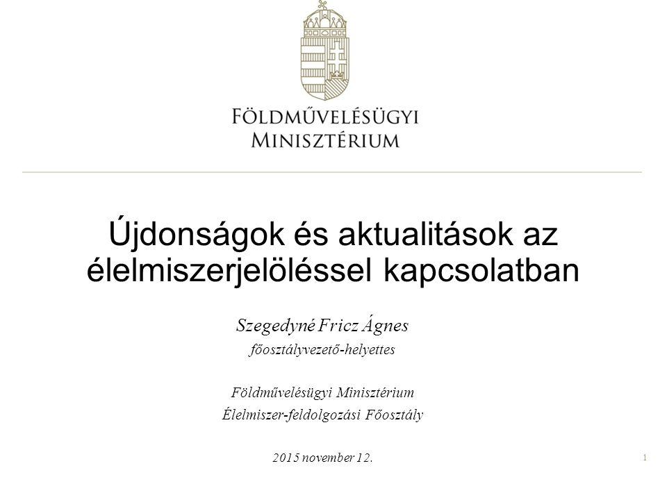 1 Újdonságok és aktualitások az élelmiszerjelöléssel kapcsolatban Szegedyné Fricz Ágnes főosztályvezető-helyettes Földművelésügyi Minisztérium Élelmis