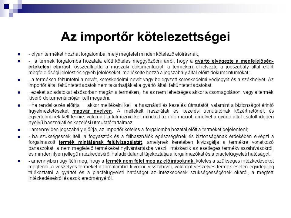 Az importőr kötelezettségei - olyan terméket hozhat forgalomba, mely megfelel minden kötelező előírásnak; - a termék forgalomba hozatala előtt köteles meggyőződni arról, hogy a gyártó elvégezte a megfelelőség- értékelési eljárást, összeállította a műszaki dokumentációt, a terméken elhelyezte a jogszabály által előírt megfelelőségi jelölést és egyéb jelöléseket, mellékelte hozzá a jogszabály által előírt dokumentumokat ; - a terméken feltüntetni a nevét, kereskedelmi nevét vagy bejegyzett kereskedelmi védjegyét és a székhelyét.