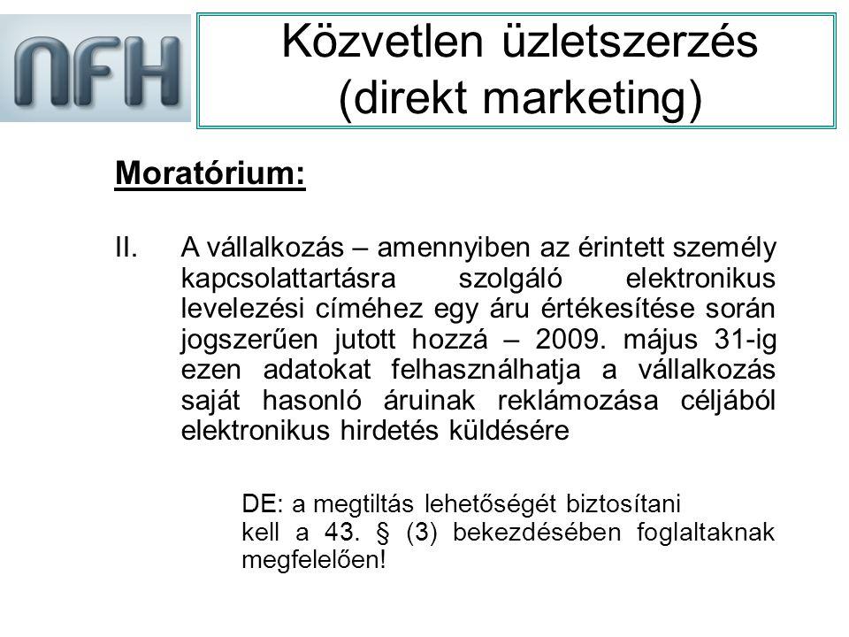 Közvetlen üzletszerzés (direkt marketing) Moratórium: II.A vállalkozás – amennyiben az érintett személy kapcsolattartásra szolgáló elektronikus levelezési címéhez egy áru értékesítése során jogszerűen jutott hozzá – 2009.