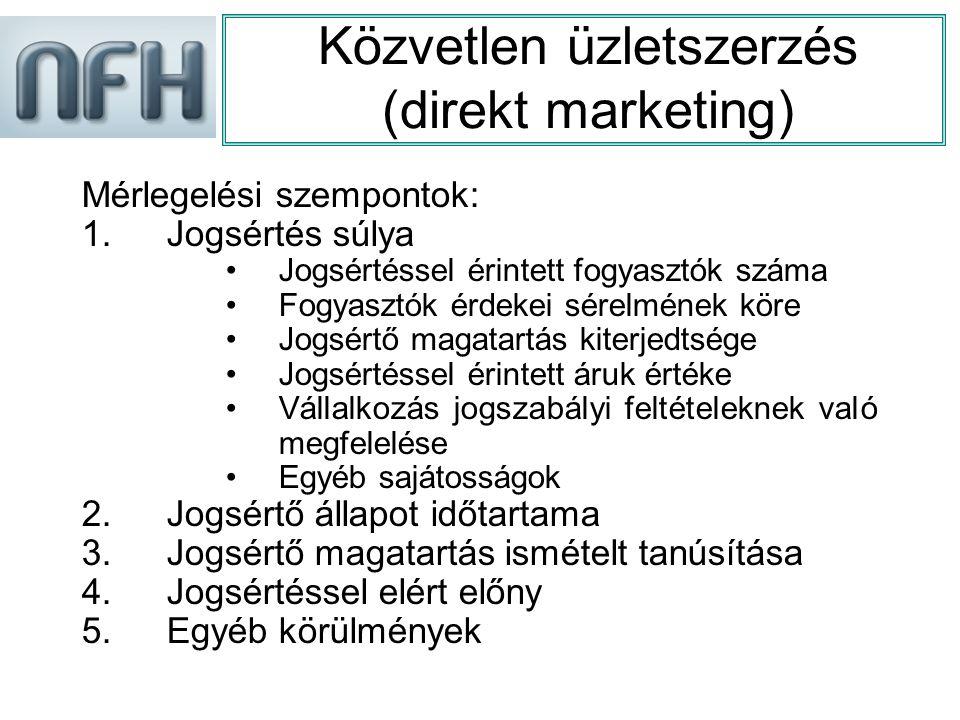 Közvetlen üzletszerzés (direkt marketing) Mérlegelési szempontok: 1.Jogsértés súlya Jogsértéssel érintett fogyasztók száma Fogyasztók érdekei sérelmének köre Jogsértő magatartás kiterjedtsége Jogsértéssel érintett áruk értéke Vállalkozás jogszabályi feltételeknek való megfelelése Egyéb sajátosságok 2.
