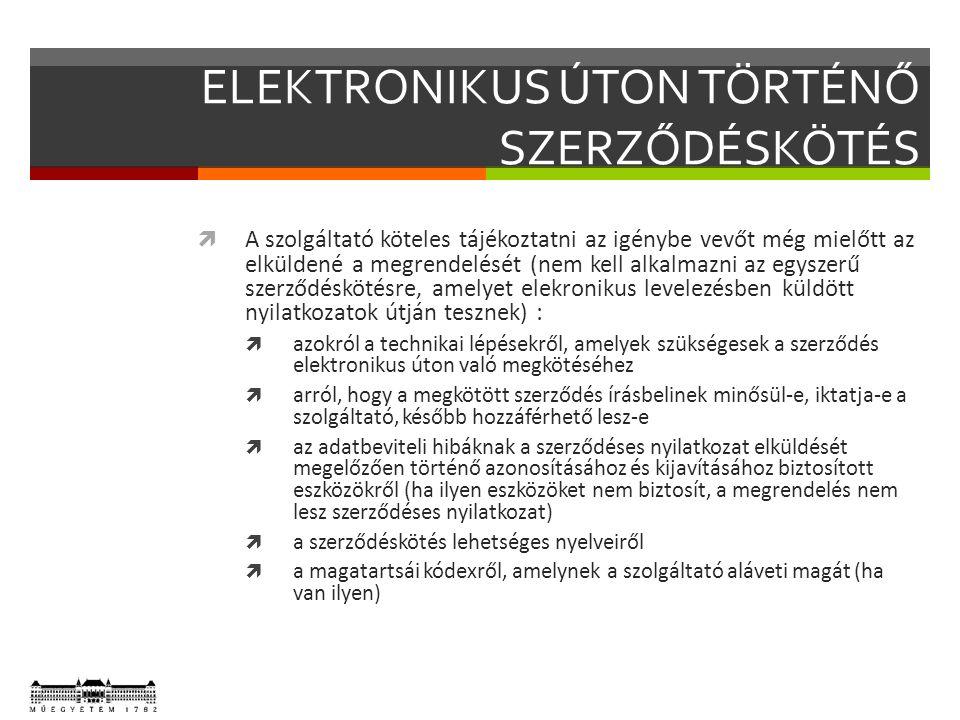 ELEKTRONIKUS ÚTON TÖRTÉNŐ SZERZŐDÉSKÖTÉS  A szolgáltató köteles tájékoztatni az igénybe vevőt még mielőtt az elküldené a megrendelését (nem kell alkalmazni az egyszerű szerződéskötésre, amelyet elekronikus levelezésben küldött nyilatkozatok útján tesznek) :  azokról a technikai lépésekről, amelyek szükségesek a szerződés elektronikus úton való megkötéséhez  arról, hogy a megkötött szerződés írásbelinek minősül-e, iktatja-e a szolgáltató, később hozzáférhető lesz-e  az adatbeviteli hibáknak a szerződéses nyilatkozat elküldését megelőzően történő azonosításához és kijavításához biztosított eszközökről (ha ilyen eszközöket nem biztosít, a megrendelés nem lesz szerződéses nyilatkozat)  a szerződéskötés lehetséges nyelveiről  a magatartsái kódexről, amelynek a szolgáltató aláveti magát (ha van ilyen)