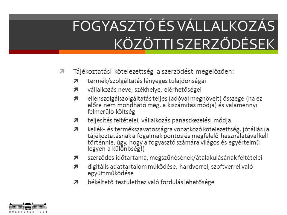 FOGYASZTÓ ÉS VÁLLALKOZÁS KÖZÖTTI SZERZŐDÉSEK  Tájékoztatási kötelezettség a szerződést megelőzően:  termék/szolgáltatás lényeges tulajdonságai  vállalkozás neve, székhelye, elérhetőségei  ellenszolgálszolgáltatás teljes (adóval megnövelt) összege (ha ez előre nem mondható meg, a kiszámítás módja) és valamennyi felmerülő költség  teljesítés feltételei, vállalkozás panaszkezelési módja  kellék- és termékszavatosságra vonatkozó kötelezettség, jótállás (a tájékoztatásnak a fogalmak pontos és megfelelő használatával kell történnie, úgy, hogy a fogyasztó számára világos és egyértelmű legyen a különbség!)  szerződés időtartama, megszűnésének/átalakulásának feltételei  digitális adattartalom múködése, hardverrel, szoftverrel való együttműködése  békéltető testülethez való fordulás lehetősége