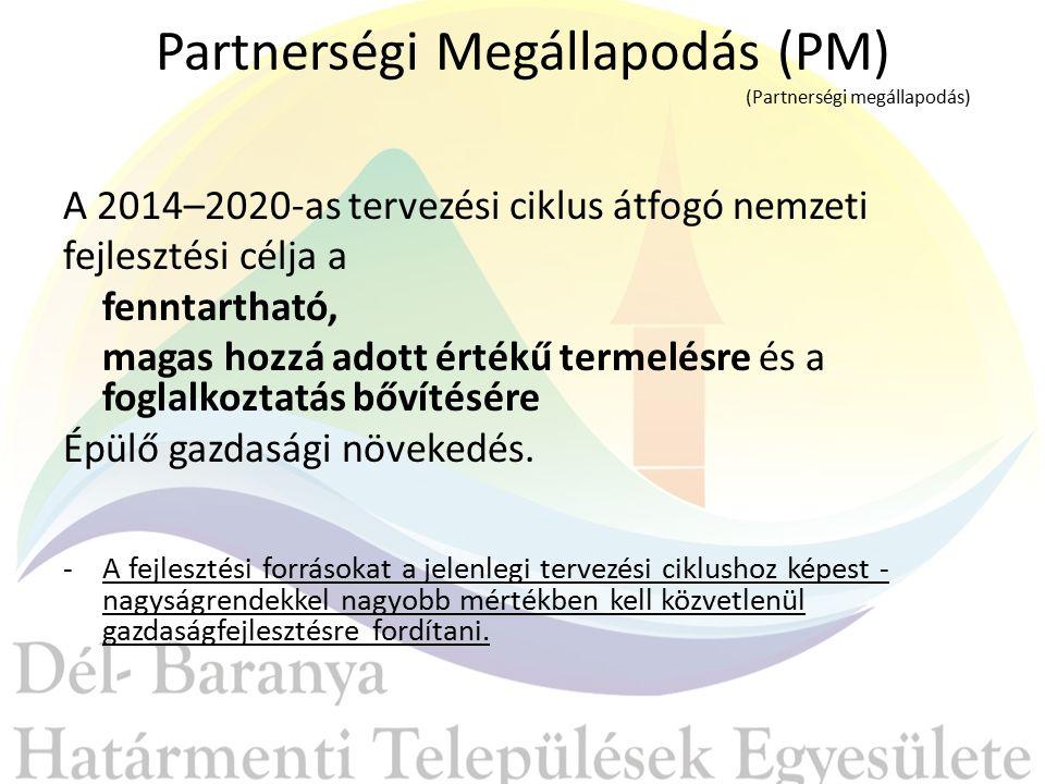 Partnerségi Megállapodás (PM) (Partnerségi megállapodás) A 2014–2020-as tervezési ciklus átfogó nemzeti fejlesztési célja a fenntartható, magas hozzá adott értékű termelésre és a foglalkoztatás bővítésére Épülő gazdasági növekedés.