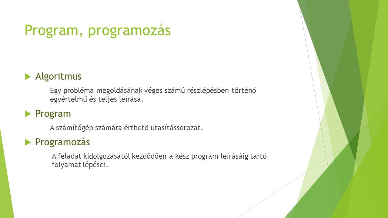 Program, programozás  Algoritmus Egy probléma megoldásának véges számú részlépésben történő egyértelmű és teljes leírása.  Program A számítógép szám