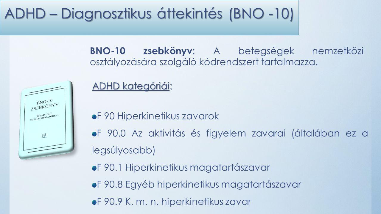 ADHD – Diagnosztikus áttekintés (BNO -10) ADHD kategóriái: F 90 Hiperkinetikus zavarok F 90.0 Az aktivitás és figyelem zavarai (általában ez a legsúlyosabb) F 90.1 Hiperkinetikus magatartászavar F 90.8 Egyéb hiperkinetikus magatartászavar F 90.9 K.