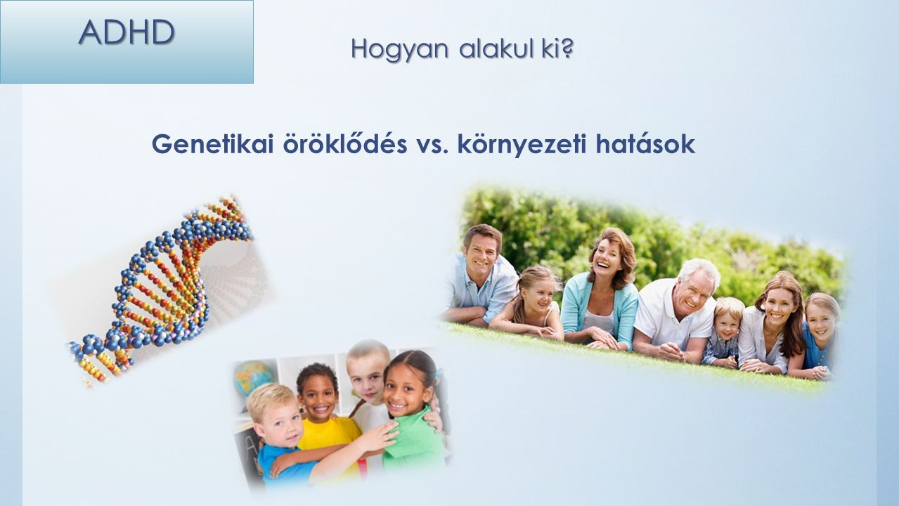 ADHD Család… Feszültség, stressz (akár fel nem ismert, elfojtott, pl.: egyedülálló anyaság nehézségei) Hektikus (zaklatott, nyugtalan) életmód Megoldatlan személyes problémák (felismerni!; megoldani!) Gyerekkori veszekedések, válás, örökbefogadás Abúzus